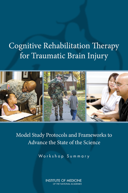 Cognitive Rehabilitation Therapy for Traumatic Brain Injury: Model Study Protocols and Frameworks to Advance the State of the Science, Institute of Medicine